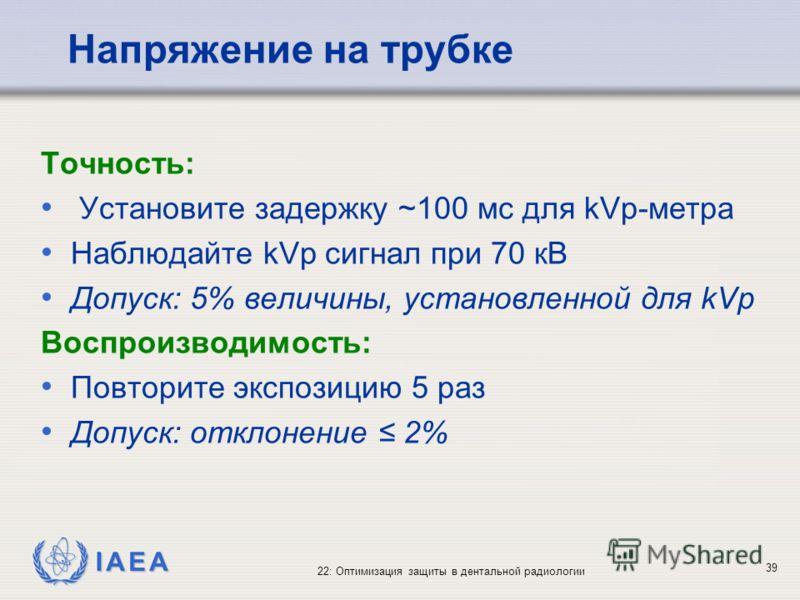 IAEA 22: Оптимизация защиты в дентальной радиологии 39 Напряжение на трубке Точность: Установите задержку ~100 мс для kVp-метра Наблюдайте kVp сигнал при 70 кВ Допуск: 5% величины, установленной для kVp Воспроизводимость: Повторите экспозицию 5 раз Д