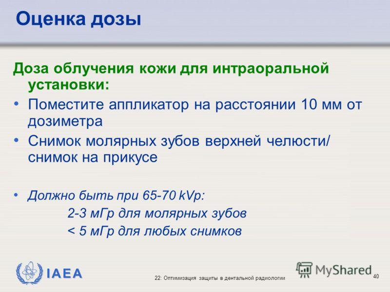 IAEA 22: Оптимизация защиты в дентальной радиологии 40 Оценка дозы Доза облучения кожи для интраоральной установки: Поместите аппликатор на расстоянии 10 мм от дозиметра Снимок молярных зубов верхней челюсти/ снимок на прикусе Должно быть при 65-70 k