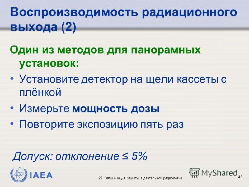 IAEA 22: Оптимизация защиты в дентальной радиологии 42 Воспроизводимость радиационного выхода (2) Один из методов для панорамных установок: Установите детектор на щели кассеты с плёнкой Измерьте мощность дозы Повторите экспозицию пять раз Допуск: отк