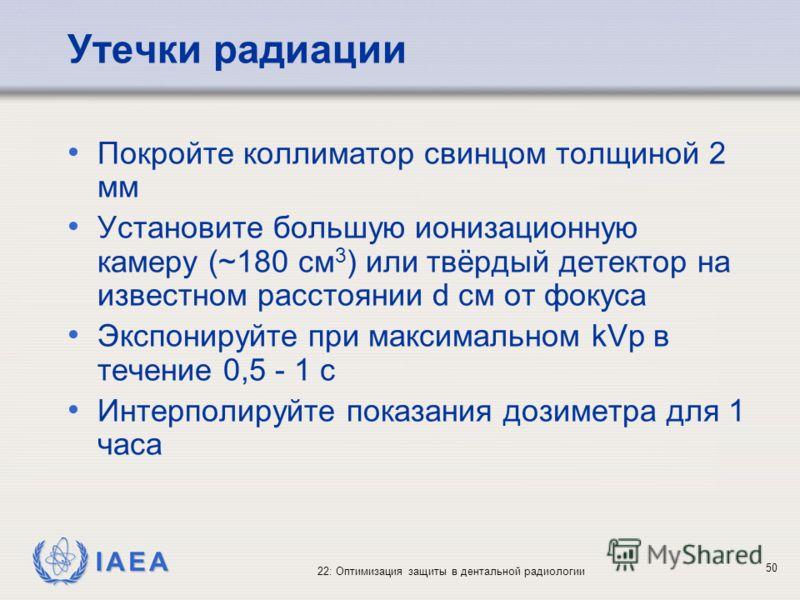 IAEA 22: Оптимизация защиты в дентальной радиологии 50 Утечки радиации Покройте коллиматор свинцом толщиной 2 мм Установите большую ионизационную камеру (~180 см 3 ) или твёрдый детектор на известном расстоянии d см от фокуса Экспонируйте при максима