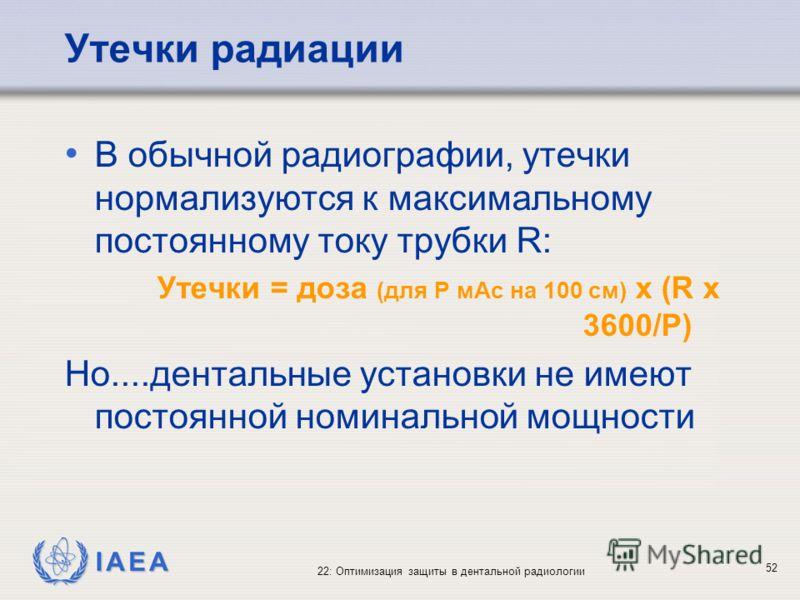 IAEA 22: Оптимизация защиты в дентальной радиологии 52 Утечки радиации В обычной радиографии, утечки нормализуются к максимальному постоянному току трубки R: Утечки = доза (для P мAс на 100 cм) x (R x 3600/P) Но....дентальные установки не имеют посто