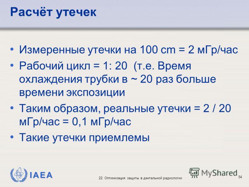 IAEA 22: Оптимизация защиты в дентальной радиологии 54 Расчёт утечек Измеренные утечки на 100 cm = 2 мГр/час Рабочий цикл = 1: 20 (т.е. Время охлаждения трубки в ~ 20 раз больше времени экспозиции Таким образом, реальные утечки = 2 / 20 мГр/час = 0,1