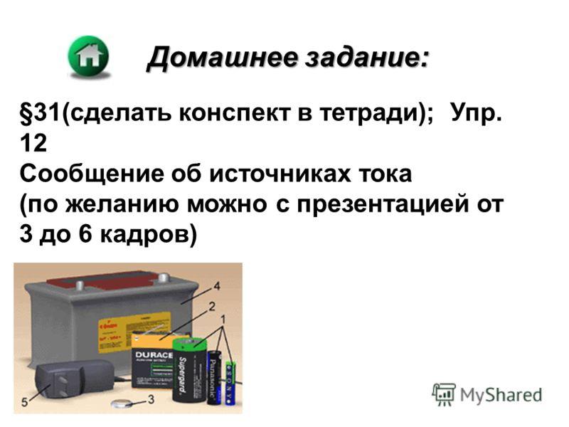 Домашнее задание: §31(сделать конспект в тетради); Упр. 12 Сообщение об источниках тока (по желанию можно с презентацией от 3 до 6 кадров)