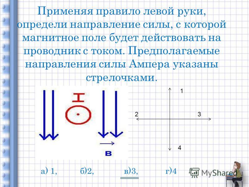 Применяя правило левой руки, определи направление силы, с которой магнитное поле будет действовать на проводник с током. Предполагаемые направления силы Ампера указаны стрелочками. 1 23 4 а) 1, б)2, в)3, г)4
