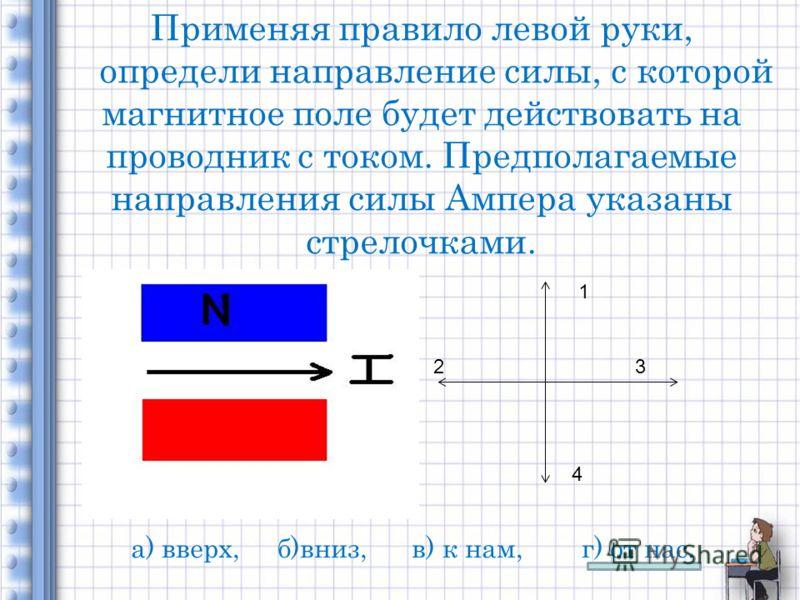 Применяя правило левой руки, определи направление силы, с которой магнитное поле будет действовать на проводник с током. Предполагаемые направления силы Ампера указаны стрелочками. 1 23 4 а) вверх, б)вниз, в) к нам, г) от нас.