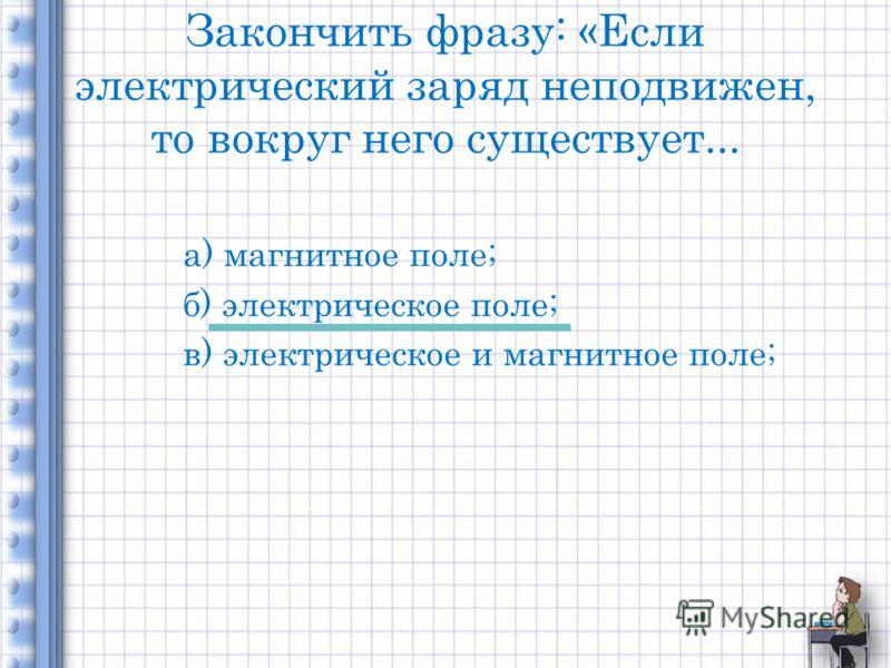 Закончить фразу: «Если электрический заряд неподвижен, то вокруг него существует... а) магнитное поле; б) электрическое поле; в) электрическое и магнитное поле;
