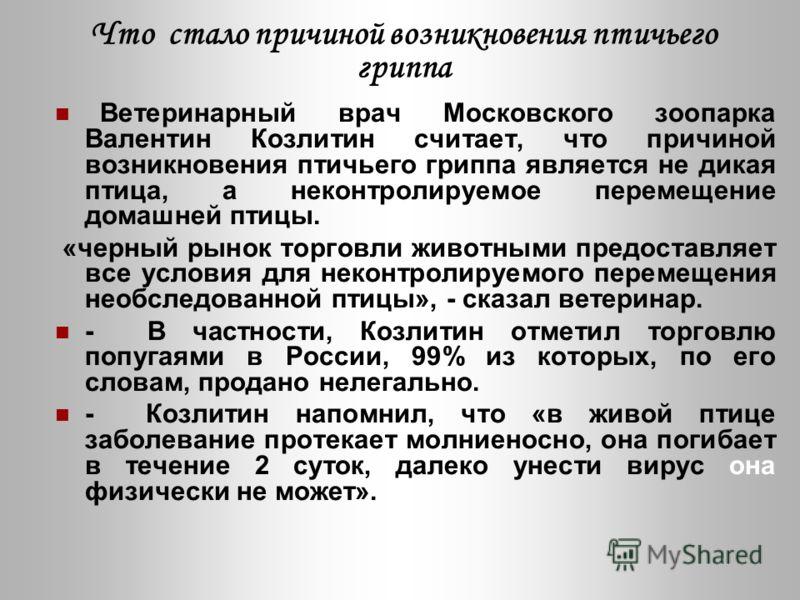 Что стало причиной возникновения птичьего гриппа Ветеринарный врач Московского зоопарка Валентин Козлитин считает, что причиной возникновения птичьего гриппа является не дикая птица, а неконтролируемое перемещение домашней птицы. «черный рынок торгов