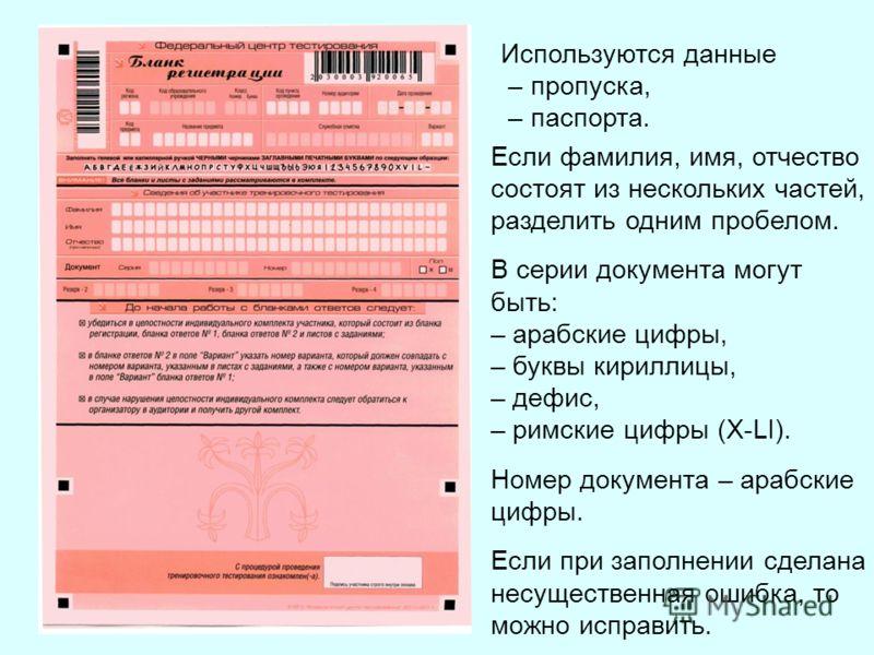 Используются данные – пропуска, – паспорта. Если фамилия, имя, отчество состоят из нескольких частей, разделить одним пробелом. В серии документа могут быть: – арабские цифры, – буквы кириллицы, – дефис, – римские цифры (Х-LI). Номер документа – араб