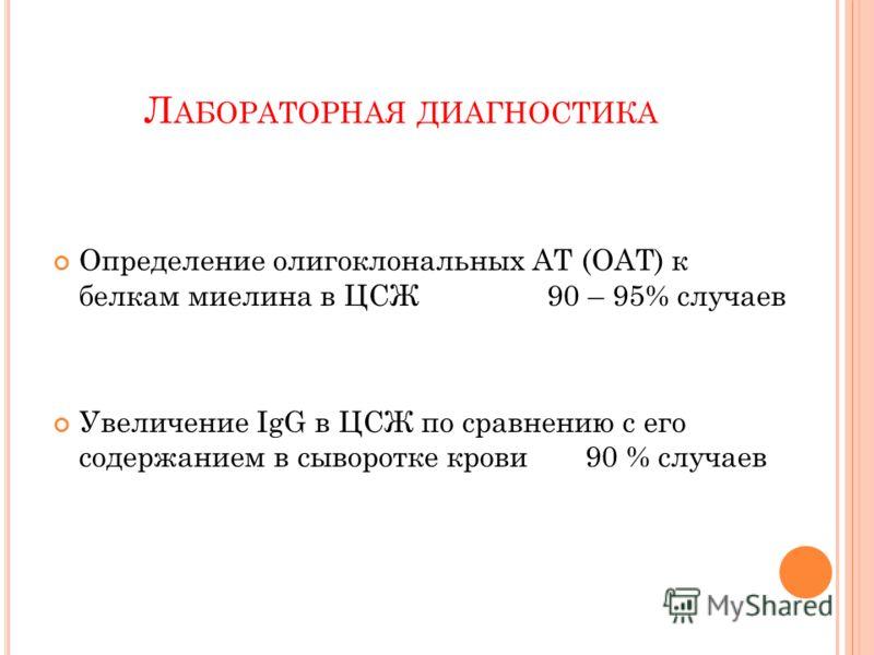 Л АБОРАТОРНАЯ ДИАГНОСТИКА Определение олигоклональных АТ (ОАТ) к белкам миелина в ЦСЖ 90 – 95% случаев Увеличение IgG в ЦСЖ по сравнению с его содержанием в сыворотке крови 90 % случаев