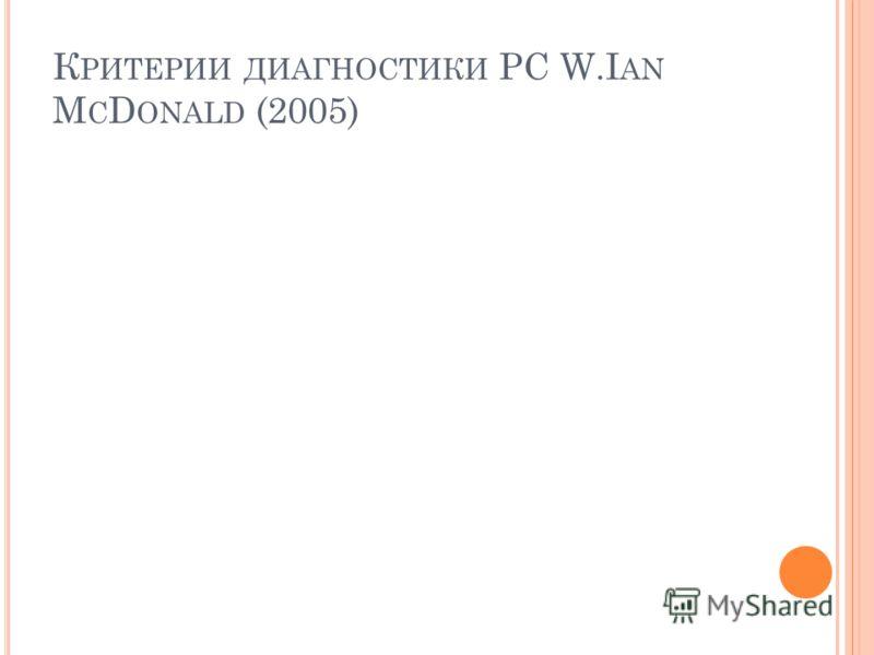 К РИТЕРИИ ДИАГНОСТИКИ РС W.I AN M C D ONALD (2005)