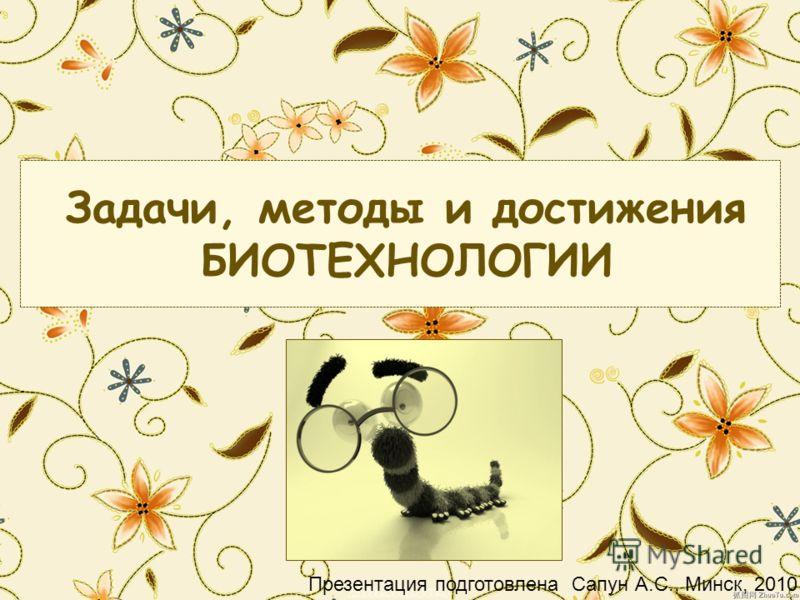 Задачи, методы и достижения БИОТЕХНОЛОГИИ Презентация подготовлена Сапун А.С., Минск, 2010