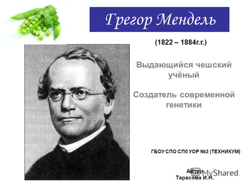 Грегор Мендель (1822 – 1884г.г.) Выдающийся чешский учёный Создатель современной генетики ГБОУ СПО СПб УОР 2 (ТЕХНИКУМ ) Автор Тарасова И.Н.