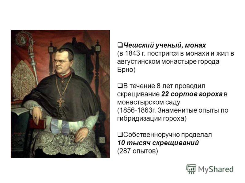 Чешский ученый, монах (в 1843 г. постригся в монахи и жил в августинском монастыре города Брно) В течение 8 лет проводил скрещивание 22 сортов гороха в монастырском саду (1856-1863г. Знаменитые опыты по гибридизации гороха) Собственноручно проделал 1