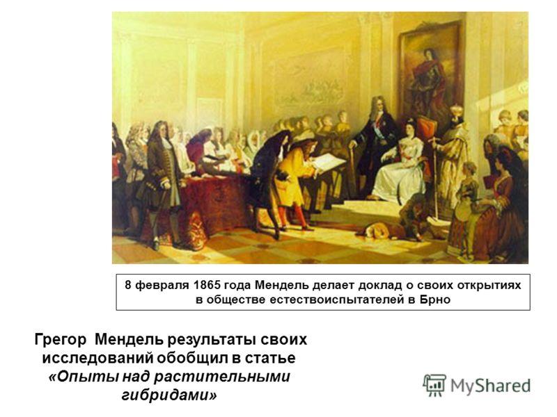 Грегор Мендель результаты своих исследований обобщил в статье «Опыты над растительными гибридами» 8 февраля 1865 года Мендель делает доклад о своих открытиях в обществе естествоиспытателей в Брно