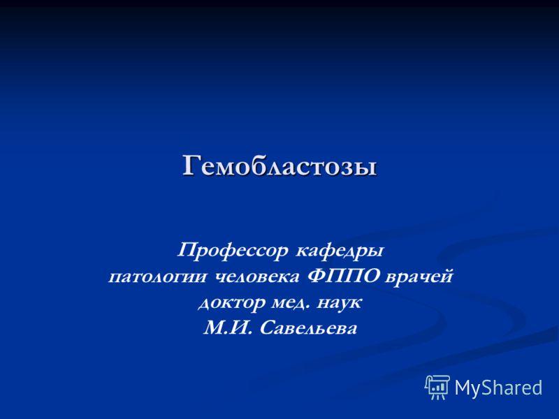 Гемобластозы Профессор кафедры патологии человека ФППО врачей доктор мед. наук М.И. Савельева