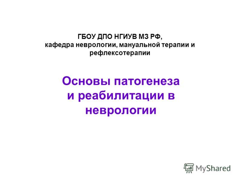 ГБОУ ДПО НГИУВ МЗ РФ, кафедра неврологии, мануальной терапии и рефлексотерапии Основы патогенеза и реабилитации в неврологии