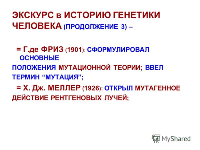 ЭКСКУРС в ИСТОРИЮ ГЕНЕТИКИ ЧЕЛОВЕКА (ПРОДОЛЖЕНИЕ 3) – = Г.де ФРИЗ ( 1901 ): СФОРМУЛИРОВАЛ ОСНОВНЫЕ ПОЛОЖЕНИЯ МУТАЦИОННОЙ ТЕОРИИ; ВВЕЛ ТЕРМИН МУТАЦИЯ; = Х. Дж. МЕЛЛЕР ( 1926 ): ОТКРЫЛ МУТАГЕННОЕ ДЕЙСТВИЕ РЕНТГЕНОВЫХ ЛУЧЕЙ;