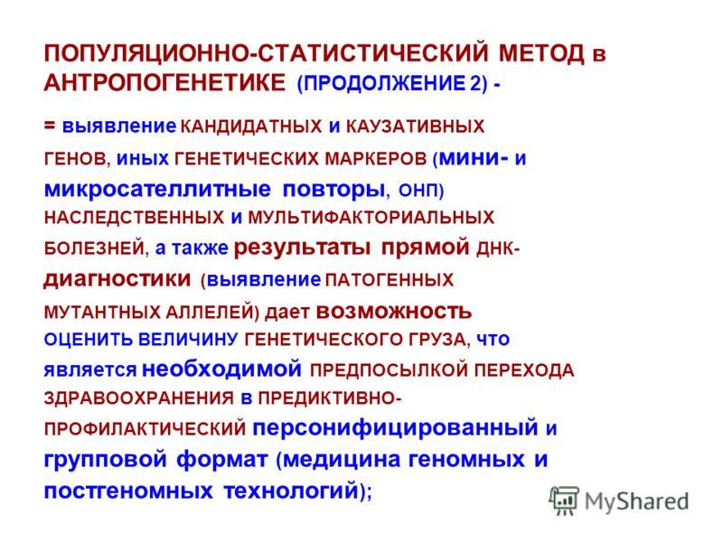 ПОПУЛЯЦИОННО-СТАТИСТИЧЕСКИЙ МЕТОД в АНТРОПОГЕНЕТИКЕ (ПРОДОЛЖЕНИЕ 2) - = выявление КАНДИДАТНЫХ и КАУЗАТИВНЫХ ГЕНОВ, иных ГЕНЕТИЧЕСКИХ МАРКЕРОВ ( мини- и микросателлитные повторы, ОНП) НАСЛЕДСТВЕННЫХ и МУЛЬТИФАКТОРИАЛЬНЫХ БОЛЕЗНЕЙ, а также результаты п