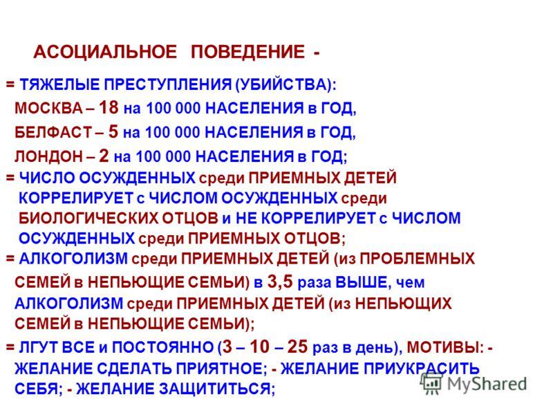 АСОЦИАЛЬНОЕ ПОВЕДЕНИЕ - = ТЯЖЕЛЫЕ ПРЕСТУПЛЕНИЯ (УБИЙСТВА): МОСКВА – 18 на 100 000 НАСЕЛЕНИЯ в ГОД, БЕЛФАСТ – 5 на 100 000 НАСЕЛЕНИЯ в ГОД, ЛОНДОН – 2 на 100 000 НАСЕЛЕНИЯ в ГОД; = ЧИСЛО ОСУЖДЕННЫХ среди ПРИЕМНЫХ ДЕТЕЙ КОРРЕЛИРУЕТ с ЧИСЛОМ ОСУЖДЕННЫХ