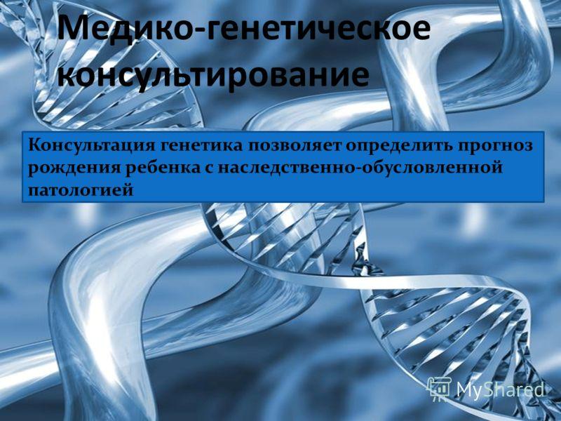 Медико-генетическое консультирование Консультация генетика позволяет определить прогноз рождения ребенка с наследственно-обусловленной патологией