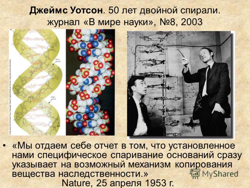 Джеймс Уотсон. 50 лет двойной спирали. журнал «В мире науки», 8, 2003 «Мы отдаем себе отчет в том, что установленное нами специфическое спаривание оснований сразу указывает на возможный механизм копирования вещества наследственности.» Nature, 25 апре