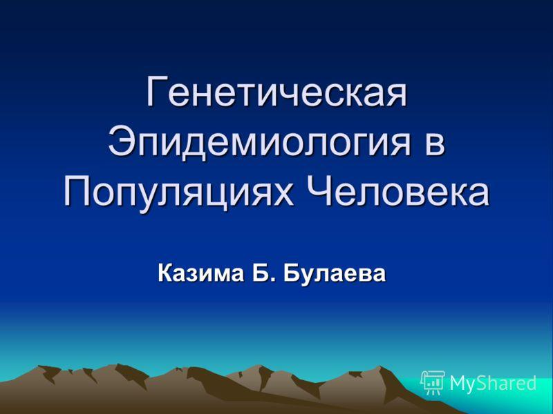 Генетическая Эпидемиология в Популяциях Человека Казима Б. Булаева