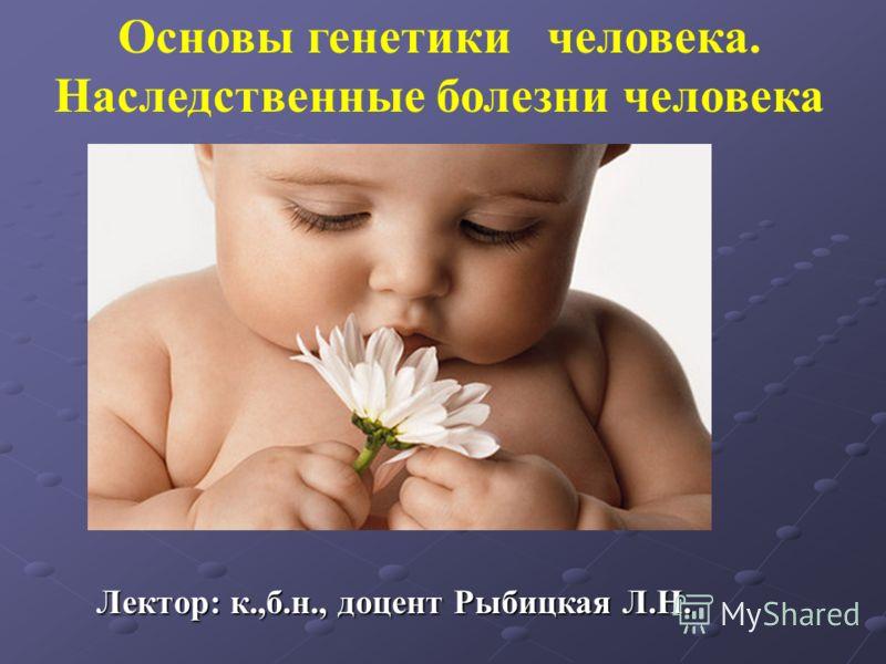 Основы генетики человека. Наследственные болезни человека Лектор: к.,б.н., доцент Рыбицкая Л.Н.