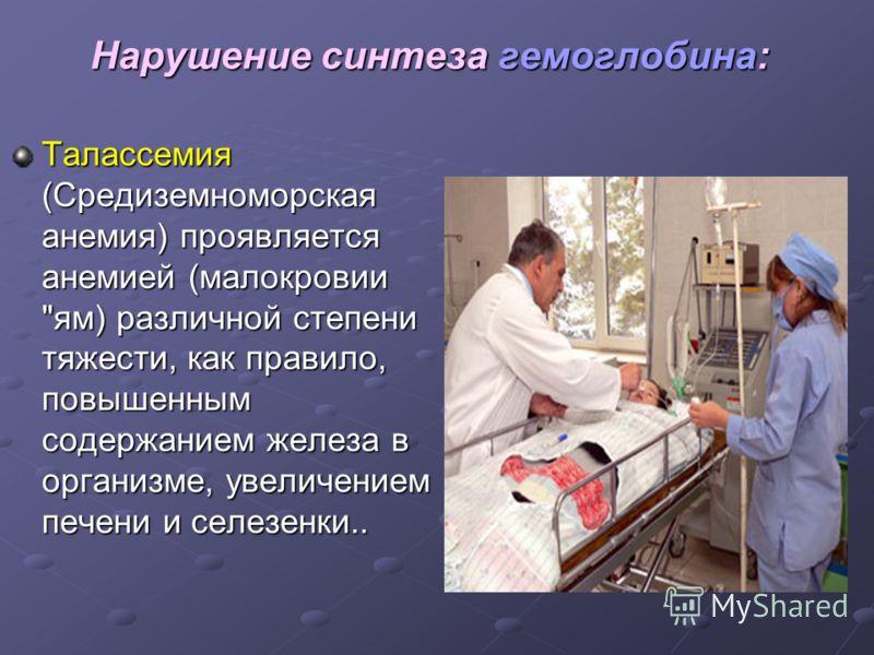Нарушение синтеза гемоглобина: Талассемия (Средиземноморская анемия) проявляется анемией (малокровии ям) различной степени тяжести, как правило, повышенным содержанием железа в организме, увеличением печени и селезенки..