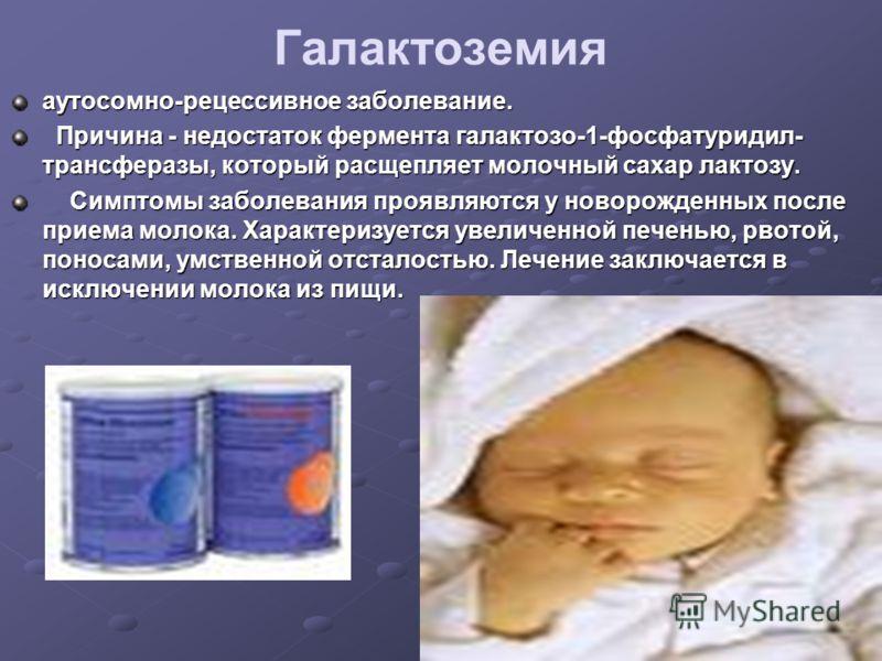 Галактоземия аутосомно-рецессивное заболевание. Причина - недостаток фермента галактозо-1-фосфатуридил- трансферазы, который расщепляет молочный сахар лактозу. Причина - недостаток фермента галактозо-1-фосфатуридил- трансферазы, который расщепляет мо