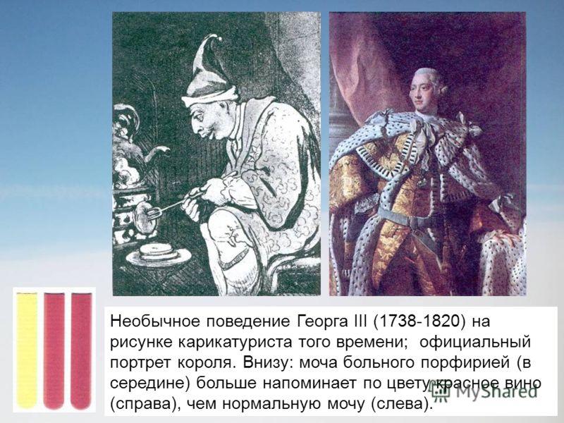 Необычное поведение Георга III (1738-1820) на рисунке карикатуриста того времени; официальный портрет короля. Внизу: моча больного порфирией (в середине) больше напоминает по цвету красное вино (справа), чем нормальную мочу (слева).