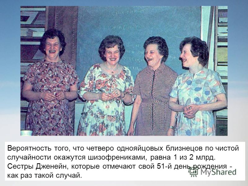 Вероятность того, что четверо однояйцовых близнецов по чистой случайности окажутся шизофрениками, равна 1 из 2 млрд. Сестры Дженейн, которые отмечают свой 51-й день рождения - как раз такой случай.