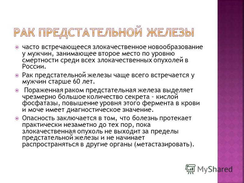 часто встречающееся злокачественное новообразование у мужчин, занимающее второе место по уровню смертности среди всех злокачественных опухолей в России. Рак предстательной железы чаще всего встречается у мужчин старше 60 лет. Пораженная раком предста