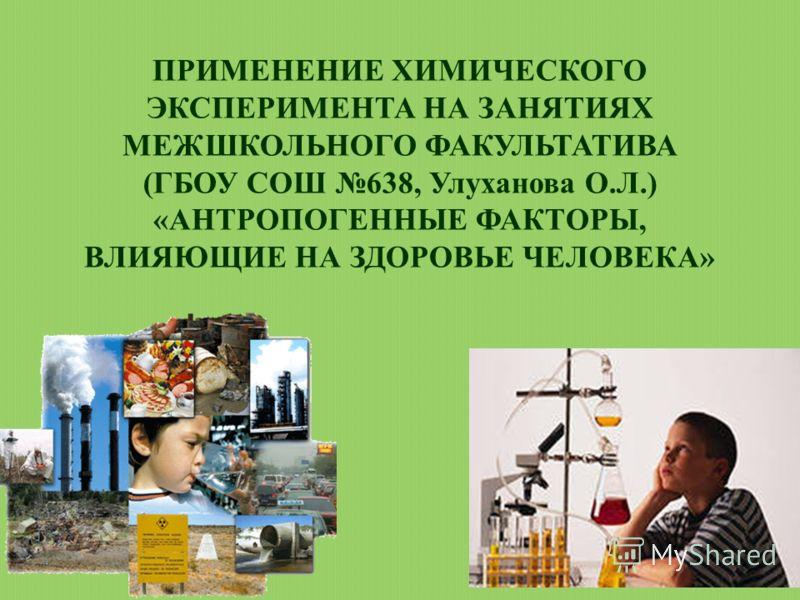 ПРИМЕНЕНИЕ ХИМИЧЕСКОГО ЭКСПЕРИМЕНТА НА ЗАНЯТИЯХ МЕЖШКОЛЬНОГО ФАКУЛЬТАТИВА (ГБОУ СОШ 638, Улуханова О.Л.) «АНТРОПОГЕННЫЕ ФАКТОРЫ, ВЛИЯЮЩИЕ НА ЗДОРОВЬЕ ЧЕЛОВЕКА»