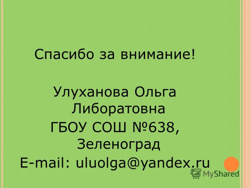 Спасибо за внимание! Улуханова Ольга Либоратовна ГБОУ СОШ 638, Зеленоград E-mail: uluolga@yandex.ru
