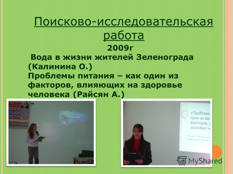 Поисково-исследовательская работа 2009г Вода в жизни жителей Зеленограда (Калинина О.) Проблемы питания – как один из факторов, влияющих на здоровье человека (Райсян А.) -