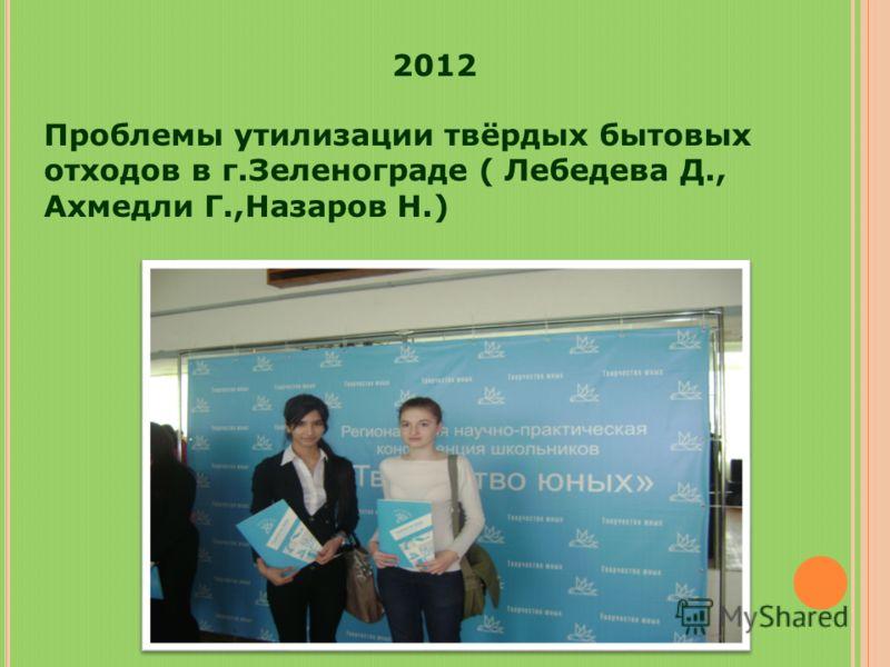 2012 Проблемы утилизации твёрдых бытовых отходов в г.Зеленограде ( Лебедева Д., Ахмедли Г.,Назаров Н.)