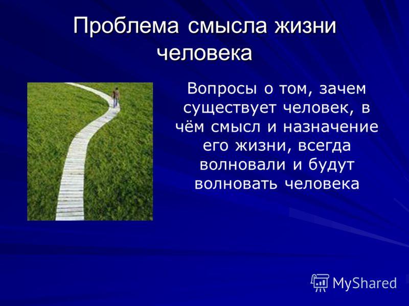 Проблема смысла жизни человека Вопросы о том, зачем существует человек, в чём смысл и назначение его жизни, всегда волновали и будут волновать человека