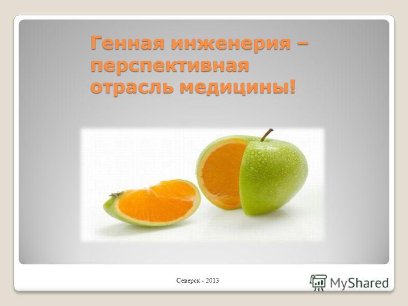 Генная инженерия – перспективная отрасль медицины! Северск - 2013