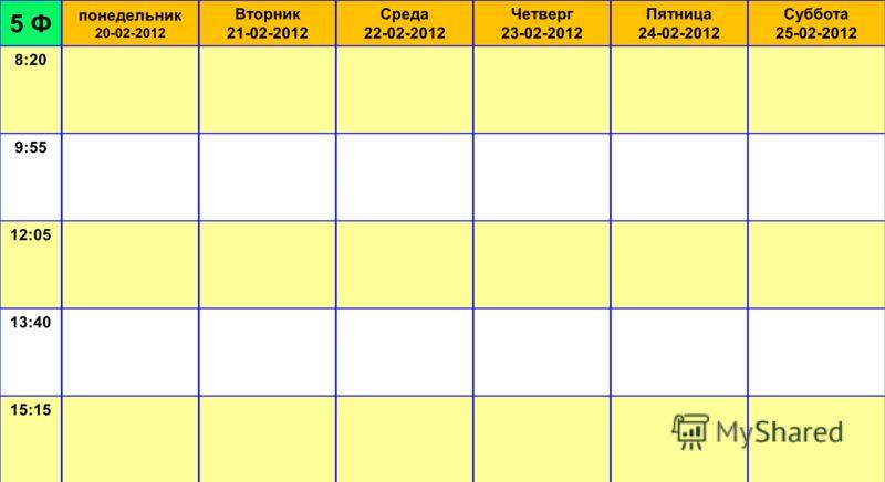 5 Ф понедельник 20-02-2012 Вторник 21-02-2012 Среда 22-02-2012 Четверг 23-02-2012 Пятница 24-02-2012 Суббота 25-02-2012 8:20 9:55 12:05 13:40 15:15 Зам. директора по учебной части: __________________ Е.П. Александрова