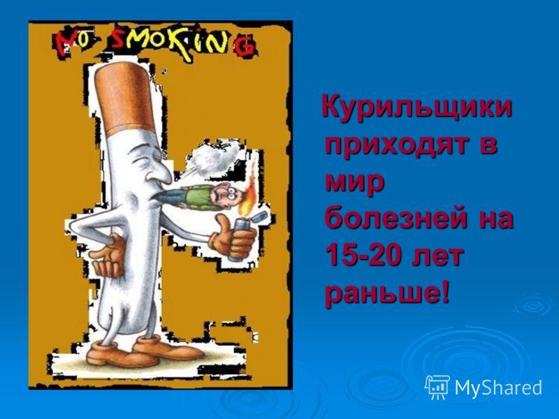 Курильщики приходят в мир болезней на 15-20 лет раньше! Курильщики приходят в мир болезней на 15-20 лет раньше!