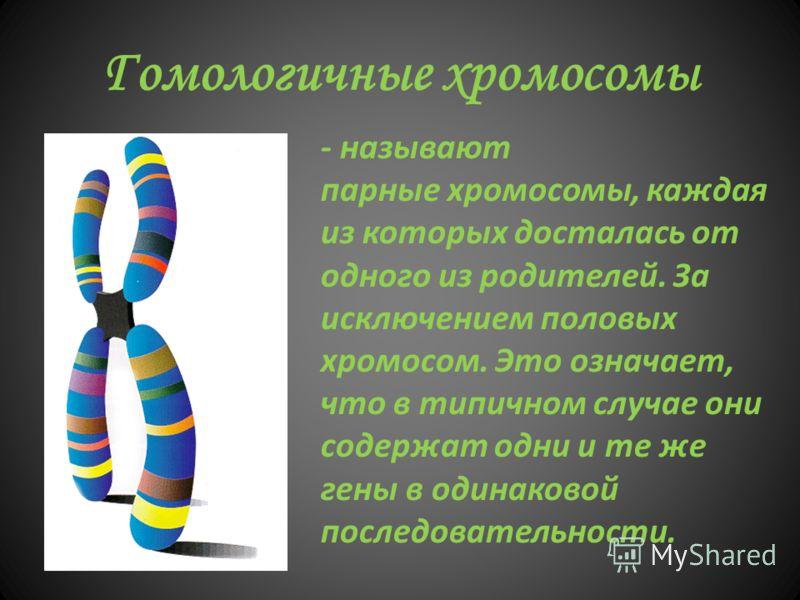 Гомологичные хромосомы - называют парные хромосомы, каждая из которых досталась от одного из родителей. За исключением половых хромосом. Это означает, что в типичном случае они содержат одни и те же гены в одинаковой последовательности.