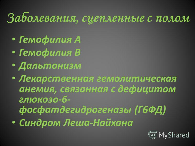 Заболевания, сцепленные с полом Гемофилия А Гемофилия В Дальтонизм Лекарственная гемолитическая анемия, связанная с дефицитом глюкозо-6- фосфатдегидрогеназы (Г6ФД) Синдром Леша-Найхана