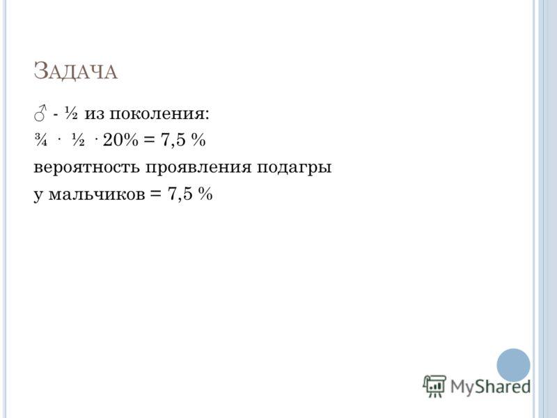 З АДАЧА - ½ из поколения: ¾ · ½ · 20% = 7,5 % вероятность проявления подагры у мальчиков = 7,5 %