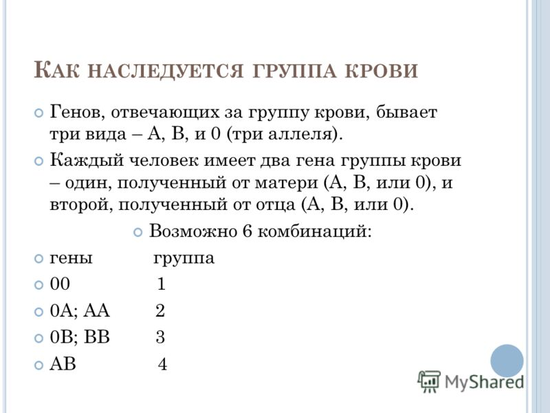 К АК НАСЛЕДУЕТСЯ ГРУППА КРОВИ Генов, отвечающих за группу крови, бывает три вида – А, В, и 0 (три аллеля). Каждый человек имеет два гена группы крови – один, полученный от матери (А, В, или 0), и второй, полученный от отца (А, В, или 0). Возможно 6 к
