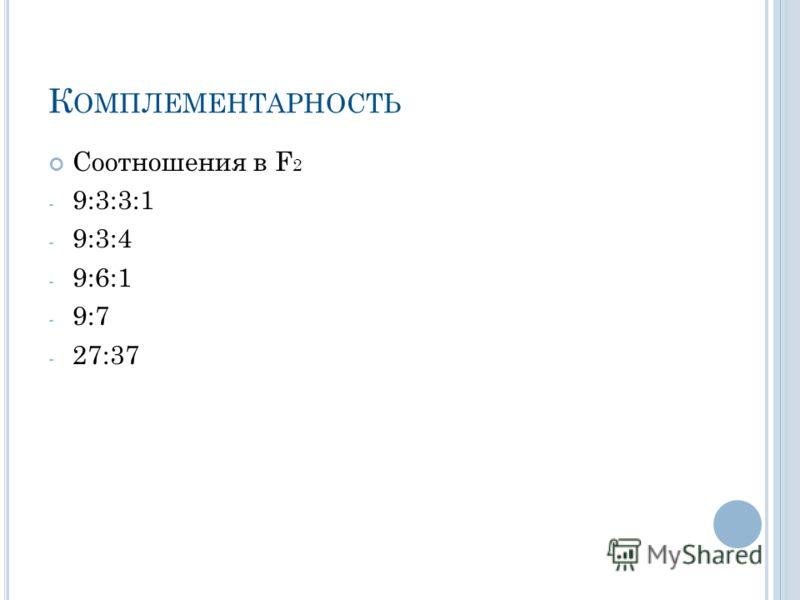 К ОМПЛЕМЕНТАРНОСТЬ Соотношения в F 2 - 9:3:3:1 - 9:3:4 - 9:6:1 - 9:7 - 27:37