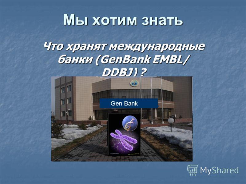 Мы хотим знать Что хранят международные банки (GenBank EMBL/ DDBJ) ? Gen Bank