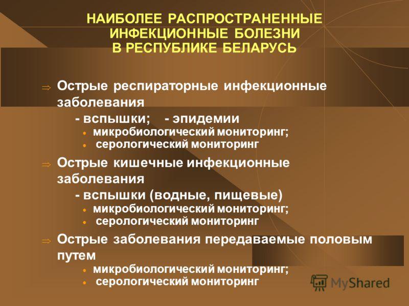 НАИБОЛЕЕ РАСПРОСТРАНЕННЫЕ ИНФЕКЦИОННЫЕ БОЛЕЗНИ В РЕСПУБЛИКЕ БЕЛАРУСЬ Острые респираторные инфекционные заболевания - вспышки; - эпидемии микробиологический мониторинг; серологический мониторинг Острые кишечные инфекционные заболевания - вспышки (водн