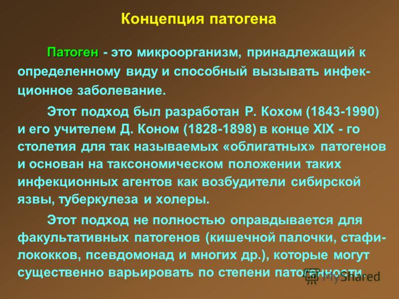 Концепция патогена Патоген Патоген - это микроорганизм, принадлежащий к определенному виду и способный вызывать инфек- ционное заболевание. Этот подход был разработан Р. Кохом (1843-1990) и его учителем Д. Коном (1828-1898) в конце XIX - го столетия