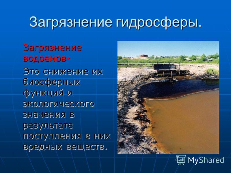 Загрязнение гидросферы. Загрязнение водоемов- Загрязнение водоемов- Это снижение их биосферных функций и экологического значения в результате поступления в них вредных веществ. Это снижение их биосферных функций и экологического значения в результате