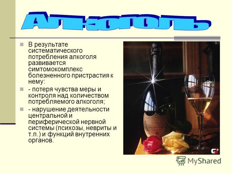 В результате систематического потребления алкоголя развивается симтомокомплекс болезненного пристрастия к нему: - потеря чувства меры и контроля над количеством потребляемого алкоголя; - нарушение деятельности центральной и периферической нервной сис